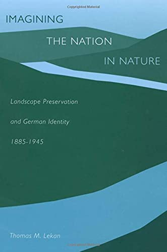 Imagining the Nation in Nature: Landscape Preservation and German Identity, 1885-1945: Lekan, ...