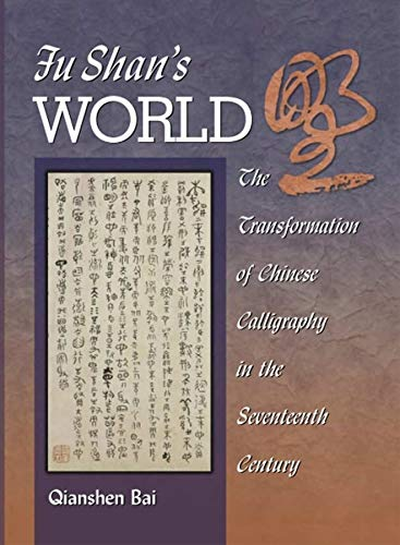 Fu Shan s World: The Transformation of Chinese Calligraphy in the Seventeenth Century (Hardback): ...
