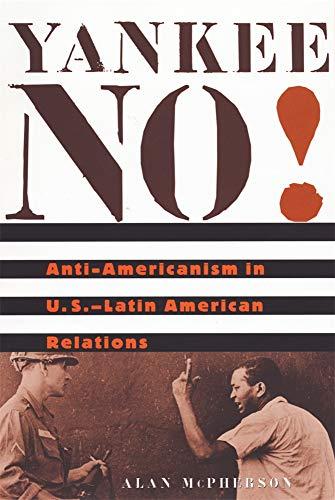 Yankee No!: Anti-Americanism in U.S.-Latin American Relations: Alan McPherson