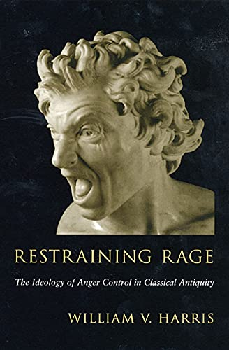 Restraining Rage: The Ideology of Anger Control in Classical Antiquity: Harris, William V.