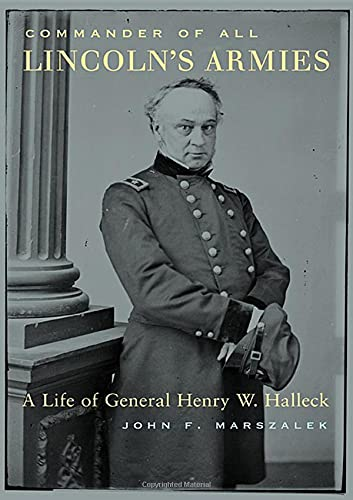 Commander of All Lincoln's Armies : A Life of General Henry W. Halleck: Marszalek, John F.