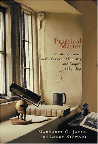 Practical Matter: Newton's Science in the Service of Industry and Empire, 1687-1851 (New Histories of Science, Technology, and Medicine) (0674014979) by Margaret C. Jacob; Larry Stewart