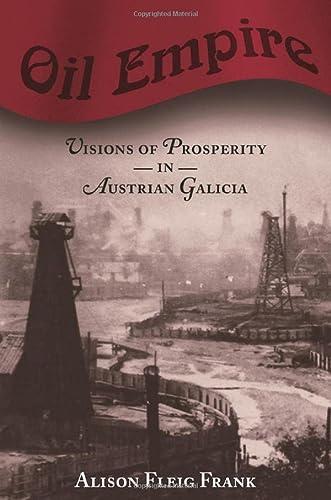 Oil Empire: Visions of Prosperity in Austrian Galicia (Harvard Historical Studies): Frank, Alison ...