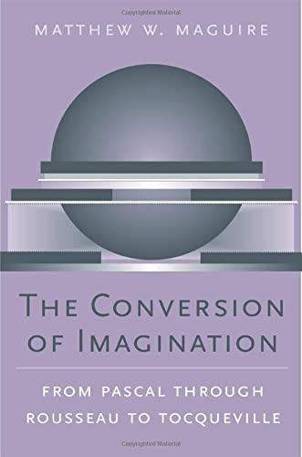 The Conversion of Imagination: From Pascal Through Rousseau to Tocqueville (Hardback): Matthew W. ...