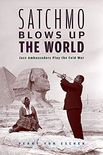 9780674022607: Satchmo Blows Up the World: Jazz Ambassadors Play the Cold War