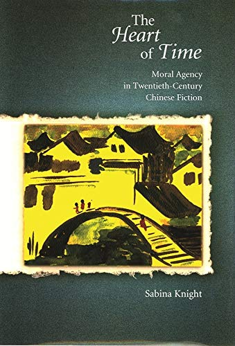 9780674022676: The Heart of Time: Moral Agency in Modern Chinese Fiction: Moral Agency in Twentieth-Century Chinese Fiction