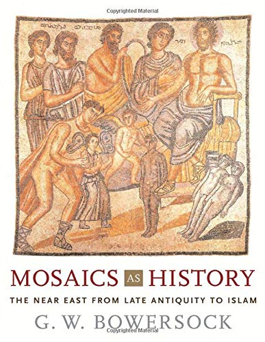 Mosaics as History. The Near East from Late Antiquity to Islam.: BOWERSOCK, G.W.,