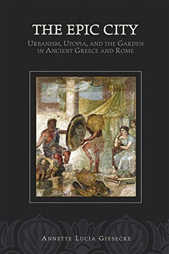 The Epic City: Urbanism, Utopia, and the Garden in Ancient Greece and Rome (Hellenic Studies Series...