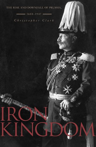 9780674023857: Iron Kingdom: The Rise and Downfall of Prussia 1600-1947