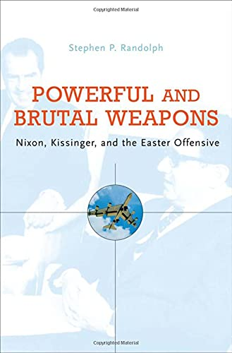 Powerful and Brutal Weapons: Nixon, Kissinger, and the Easter Offensive: Stephen P. Randolph