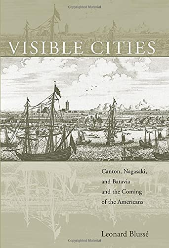 9780674026148: Visible Cities: Canton, Nagasaki, and Batavia and the Coming of the Americans (The Edwin O. Reischauer Lectures)