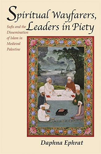 Spiritual Wayfarers, Leaders in Piety: Sufis and the Dissemination of Islam in Medieval Palestine: ...
