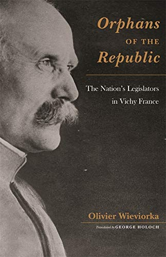 Orphans of the Republic: The Nation s Legislators in Vichy France (Hardback): Olivier Wieviorka