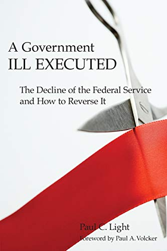 9780674034785: A Government Ill Executed: The Decline of the Federal Service and How to Reverse It