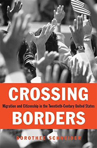 Crossing Borders – Migration and Citizenship in the Twentieth–Century United States: Schneider, ...