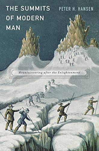 The Summits of Modern Man: Mountaineering After the Enlightenment (Hardcover): Peter H. Hansen