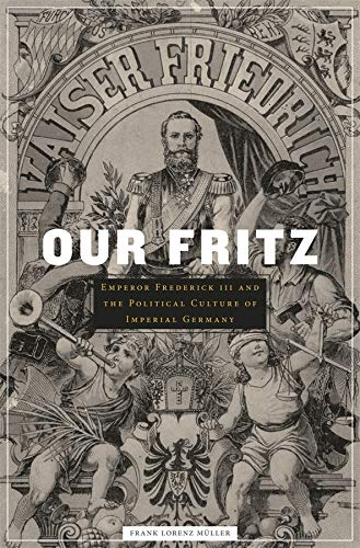 Our Fritz: Emperor Frederick III and the Political Culture of Imperial Germany: Müller, Frank ...
