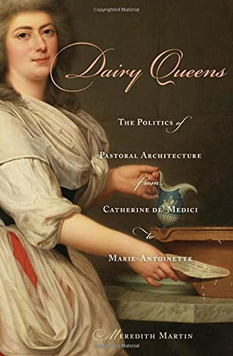 Dairy Queens: The Politics of Pastoral Architecture from Catherine De Medici to Marie-Antoinette (...