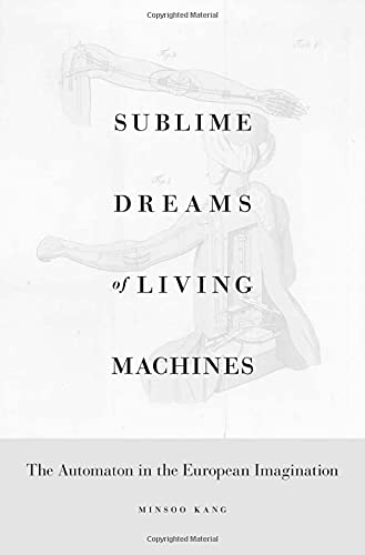 Sublime Dreams of Living Machines: The Automaton in the European Imagination: Kang, Minsoo