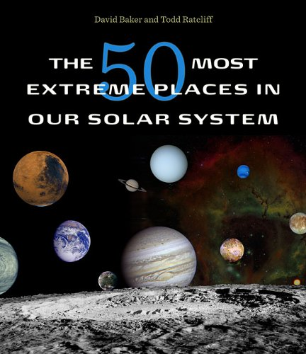 The 50 Most Extreme Places in Our Solar System: David Baker, Todd Ratcliff