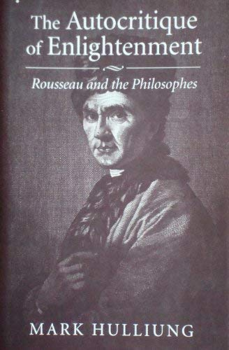 THE AUTOCRITIQUE OF ENLIGHTENMENT: Rousseau and the Philosophes: HULLING, Mark