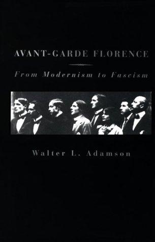 Avant-Garde Florence: From Modernism to Fascism: Adamson, Walter L.