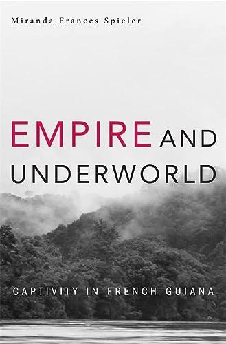 9780674057548: Empire and Underworld: Captivity in French Guiana (Harvard Historical Studies)