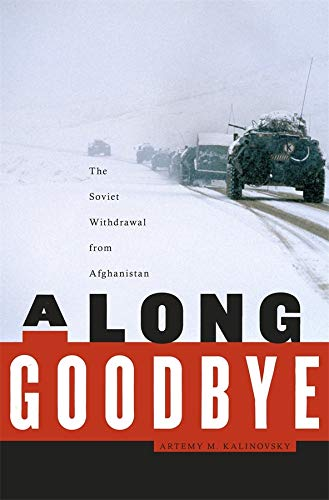 A Long Goodbye: The Soviet Withdrawal from Afghanistan: Artemy M. Kalinovsky