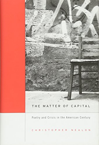 The Matter of Capital: Poetry and Crisis in the American Century: Nealon, Christopher