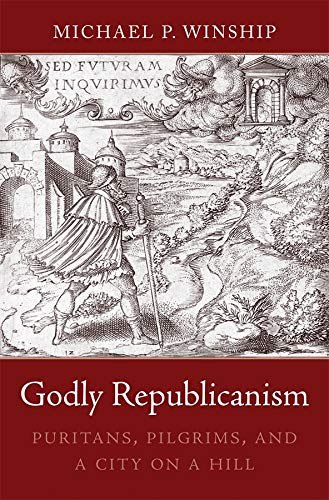 Godly Republicanism: Puritans, Pilgrims, and a City on a Hill: Winship, Michael P.