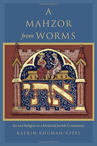 A Mahzor from Worms: Art and Religion in a Medieval Jewish Community: Katrin Kogman-Appel