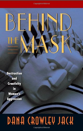 Behind the Mask: Destruction and Creativity in Women's Aggression: Jack, Dana Crowley