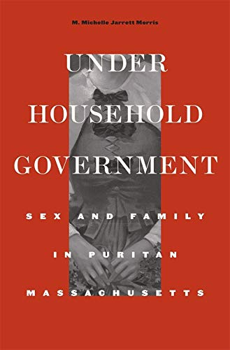 Under Household Government: Sex and Family in Puritan Massachusetts (Hardback): M. Michelle Jarrett...