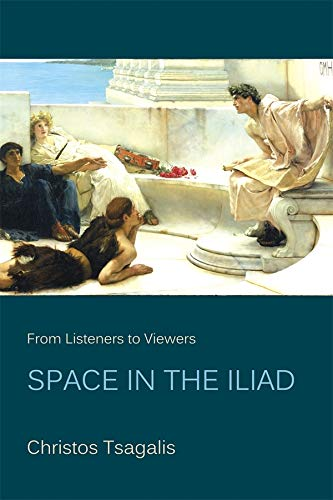 From Listeners to Viewers: Space in the Iliad (Hellenic Studies Series): Tsagalis, Christos