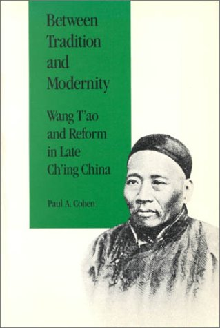 Between Tradition and Modernity: Wang T'Ao and Reform in Late Ch'Ing China: Paul A. Cohen