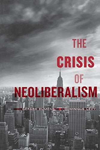 The Crisis of Neoliberalism: Dumenil, Gerard; Levy, Dominique