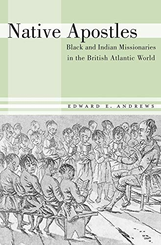 Native Apostles: Black and Indian Missionaries in the British Atlantic World: Andrews, Edward E.