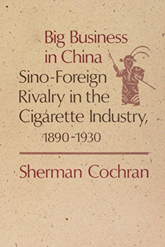 BIG BUSINESS IN CHINA: SINO-FOREIGH RIVALRY IN THE CIGARETTE INDUSTRY, 1890-1930: Cochran, Sherman