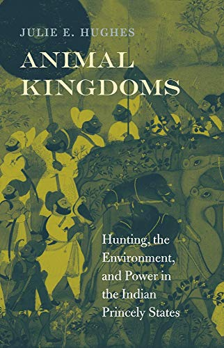 9780674072800: Animal Kingdoms: Hunting, the Environment, and Power in the Indian Princely States