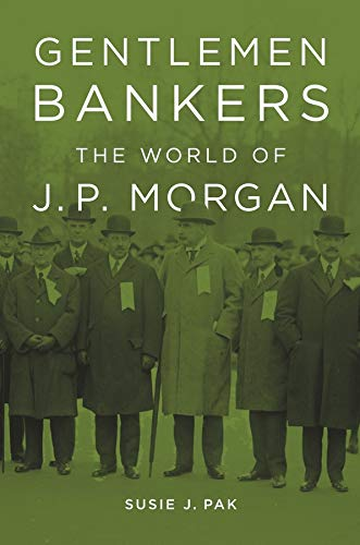 Gentlemen Bankers: The World of J. P. Morgan (Harvard Studies in Business History): Pak, Susie J.