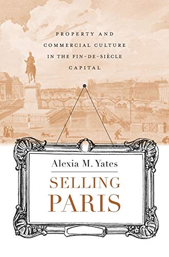 Selling Paris: Property And Commercial Culture In The Fin-de-si�cle Capital.: Yates, Alexia M.