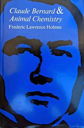 Claude Bernard and Animal Chemistry [&] : Frederic Lawrence Holmes