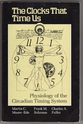 THE CLOCKS THAT TIME US : Physiology of the Circadian Timing System: Moore-Ede, Martin C.; Sulzman,...