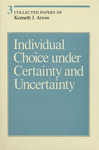 Collected Papers of Kenneth J. Arrow, Volume 3: Individual Choice Under Certainty and Uncertainty: ...