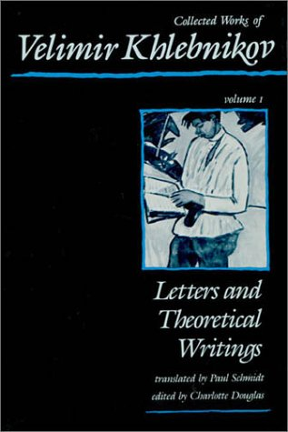 Collected Works of Velimir Khlebnikov, Volume I: Letters and Theoretical Writings: Velimir ...