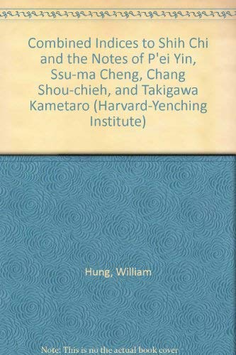 Combined Indices to Shih Chi and the Notes of P'ei Yin, Ssu-ma Cheng, Chang Shou-chieh, and ...