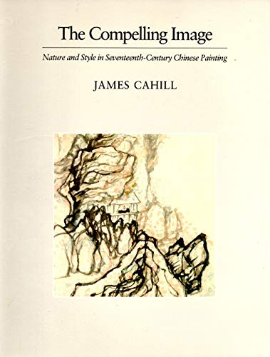 9780674152816: The Compelling Image: Nature and Style in Seventeenth-Century Chinese Painting (Charles Eliot Norton Lectures)