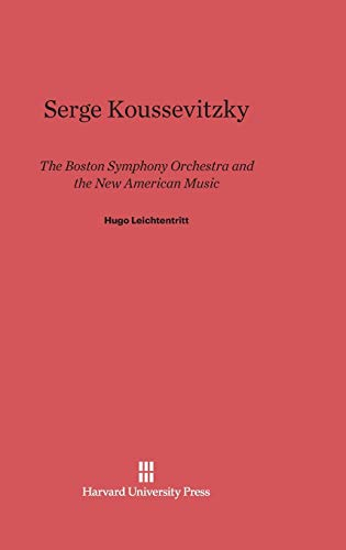 9780674181106: Serge Koussevitzky: The Boston Symphony Orchestra and the New American Music
