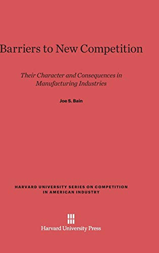 9780674188020: Barriers to New Competition: Their Character and Consequences in Manufacturing Industries (Harvard University Series on Competition in American Industr)