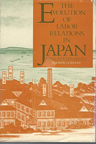 9780674271302: The Evolution of Labor Relations in Japan: Heavy Industry, 1853-1955 (Harvard East Asian Monographs)